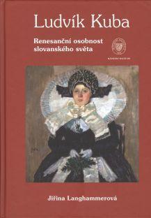 Ludvík Kuba. Renesanční osobnost slovanského světa (Ludvík Kuba. A Renaissance Personage of the Slavonic World)