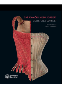 Šněrovačku nebo korzet?  Spodní tvarovací oděvy a oděvní součástky 2. poloviny 18. století až 1. poloviny 20. století / Stays, or a corset?  Shaping underclothing and undergarments from the second half of the 18th century until the first half of the 20th