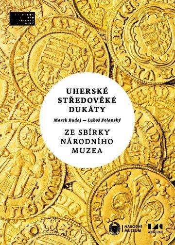 Uherské středověké dukáty ze sbírky Národního muzea. Zlaté ražby od Karla I. Roberta z Anjou po Jana I. Zápolského (1325–1540)