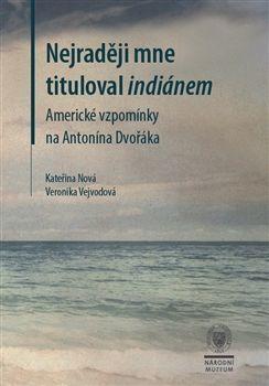 Nejraději mne tituloval indiánem. Americké vzpomínky na Antonína Dvořáka.